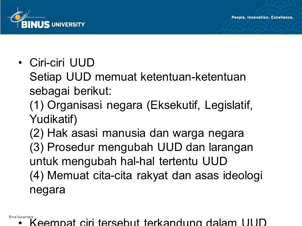 Bina Nusantara Ciri-ciri UUD Setiap UUD memuat ketentuan-ketentuan sebagai berikut: (1) Organisasi negara (Eksekutif, Legislatif, Yudikatif) (2) Hak a