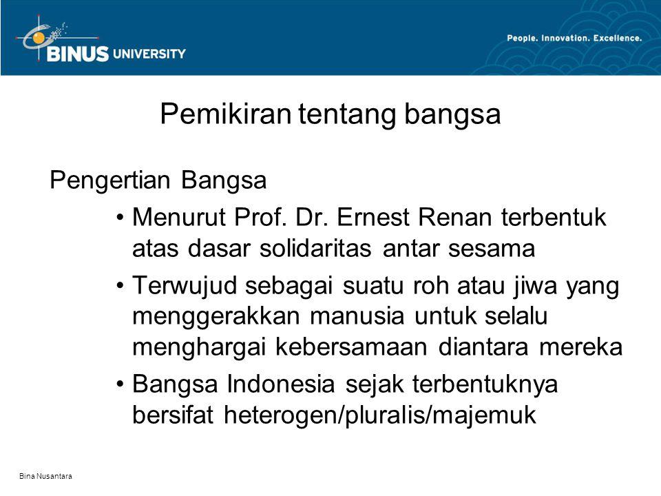 Bina Nusantara Pemikiran tentang bangsa Pengertian Bangsa Menurut Prof. Dr. Ernest Renan terbentuk atas dasar solidaritas antar sesama Terwujud sebaga