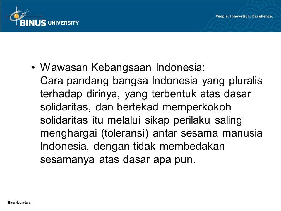 Bina Nusantara Wawasan Kebangsaan Indonesia: Cara pandang bangsa Indonesia yang pluralis terhadap dirinya, yang terbentuk atas dasar solidaritas, dan
