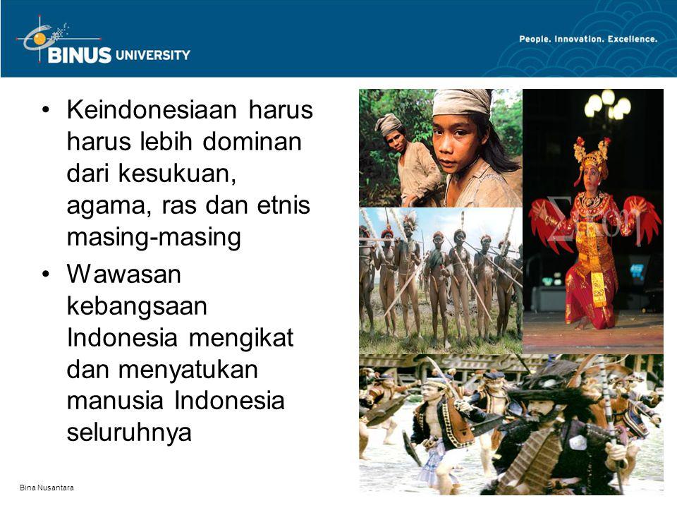 Bina Nusantara Keindonesiaan harus harus lebih dominan dari kesukuan, agama, ras dan etnis masing-masing Wawasan kebangsaan Indonesia mengikat dan men