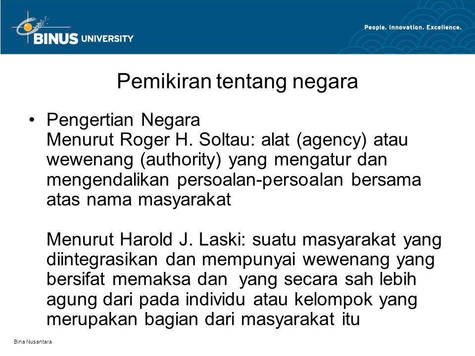 Bina Nusantara Pemikiran tentang negara Pengertian Negara Menurut Roger H. Soltau: alat (agency) atau wewenang (authority) yang mengatur dan mengendal
