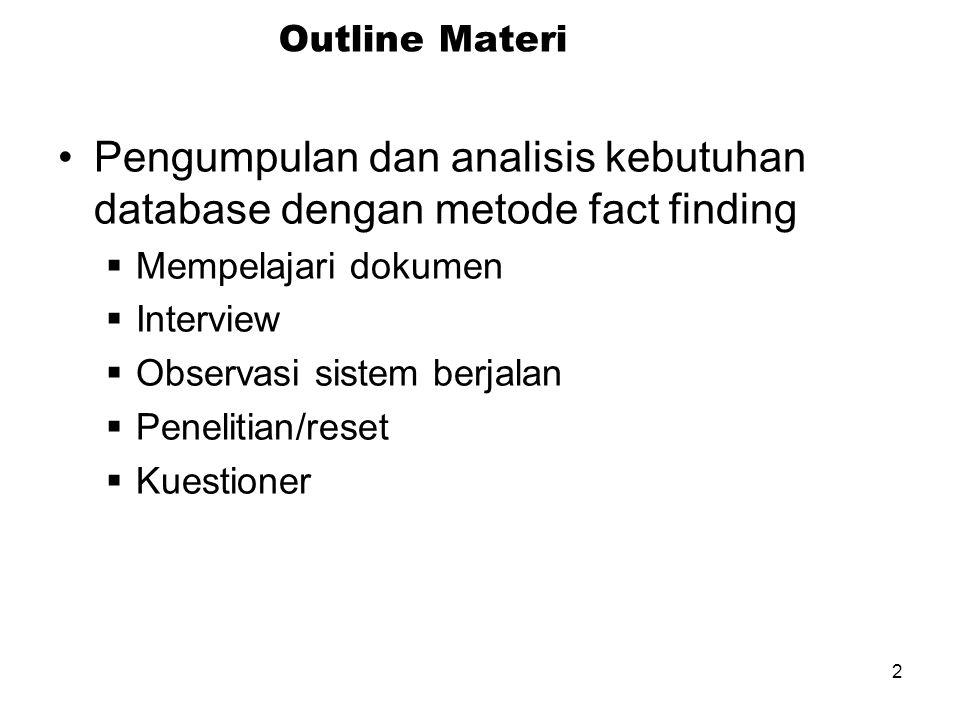 2 Outline Materi Pengumpulan dan analisis kebutuhan database dengan metode fact finding  Mempelajari dokumen  Interview  Observasi sistem berjalan