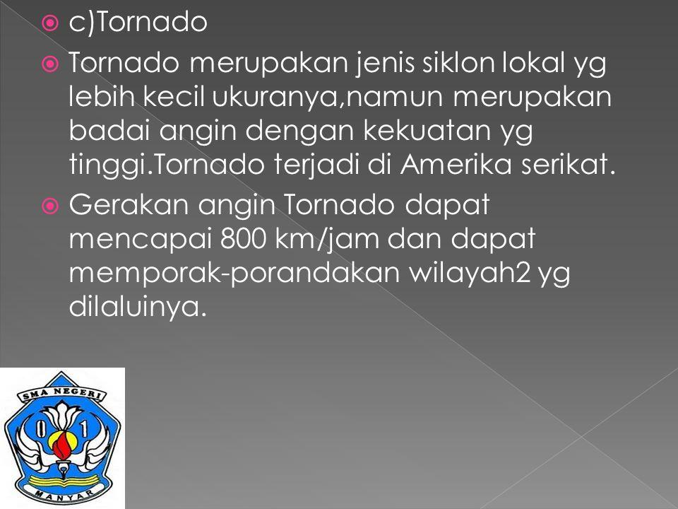  c)Tornado  Tornado merupakan jenis siklon lokal yg lebih kecil ukuranya,namun merupakan badai angin dengan kekuatan yg tinggi.Tornado terjadi di Am
