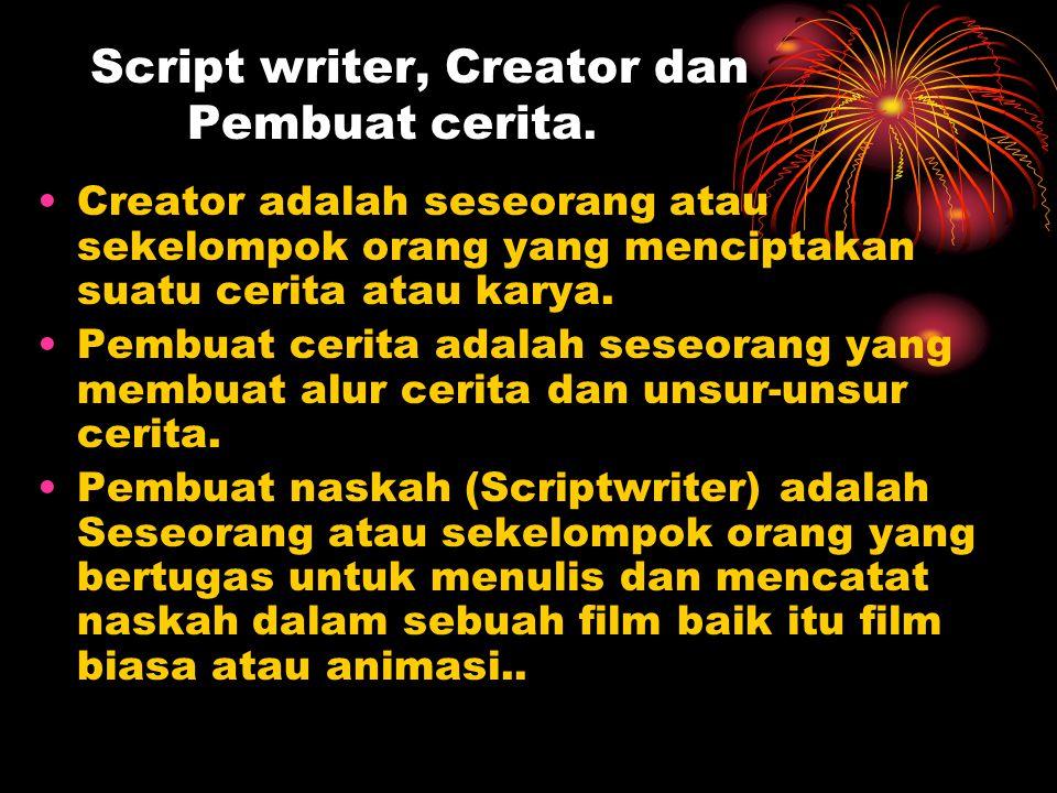 Script writer, Creator dan Pembuat cerita. Creator adalah seseorang atau sekelompok orang yang menciptakan suatu cerita atau karya. Pembuat cerita ada