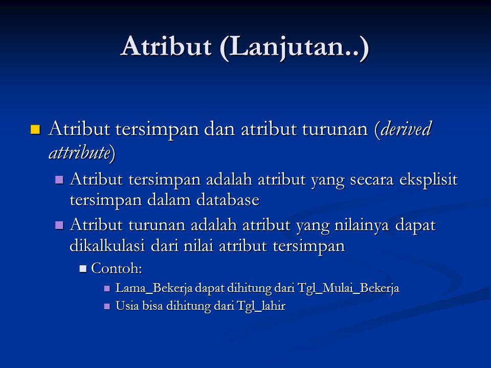 Atribut (Lanjutan..) Atribut tersimpan dan atribut turunan (derived attribute) Atribut tersimpan dan atribut turunan (derived attribute) Atribut tersimpan adalah atribut yang secara eksplisit tersimpan dalam database Atribut tersimpan adalah atribut yang secara eksplisit tersimpan dalam database Atribut turunan adalah atribut yang nilainya dapat dikalkulasi dari nilai atribut tersimpan Atribut turunan adalah atribut yang nilainya dapat dikalkulasi dari nilai atribut tersimpan Contoh: Contoh: Lama_Bekerja dapat dihitung dari Tgl_Mulai_Bekerja Lama_Bekerja dapat dihitung dari Tgl_Mulai_Bekerja Usia bisa dihitung dari Tgl_lahir Usia bisa dihitung dari Tgl_lahir