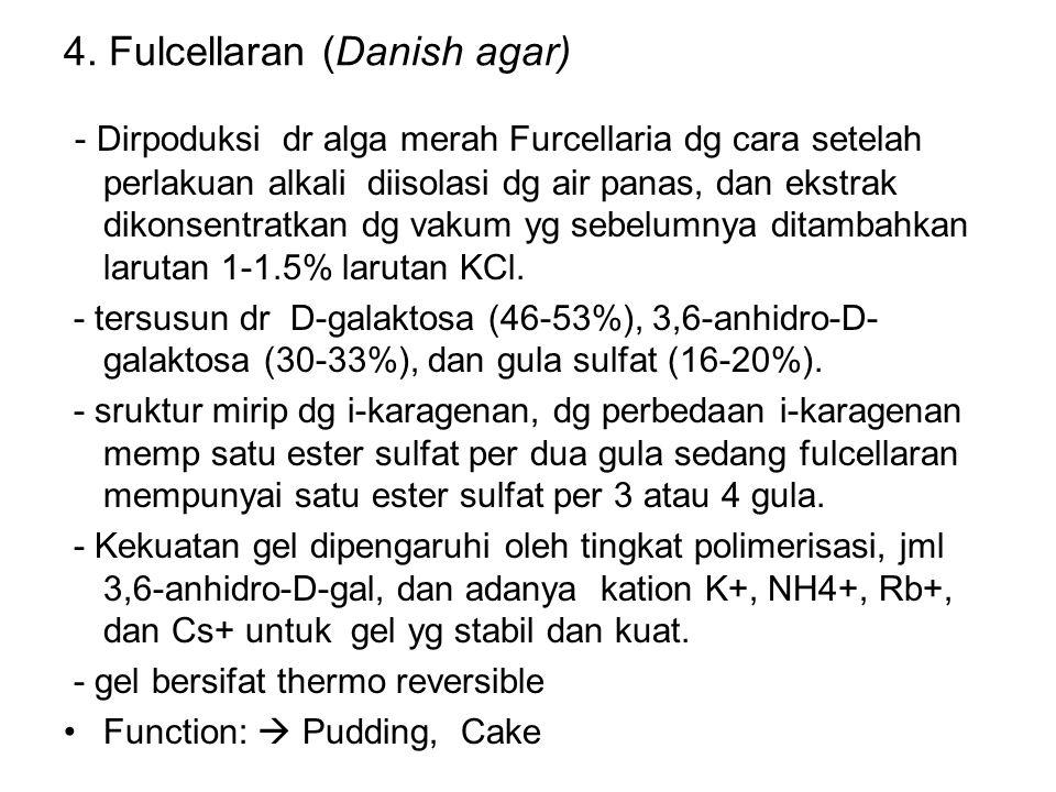 4. Fulcellaran (Danish agar) - Dirpoduksi dr alga merah Furcellaria dg cara setelah perlakuan alkali diisolasi dg air panas, dan ekstrak dikonsentratk