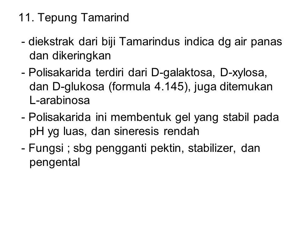 11. Tepung Tamarind - diekstrak dari biji Tamarindus indica dg air panas dan dikeringkan - Polisakarida terdiri dari D-galaktosa, D-xylosa, dan D-gluk