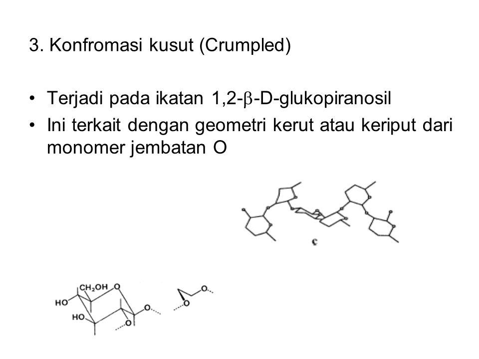 3. Konfromasi kusut (Crumpled) Terjadi pada ikatan 1,2-  -D-glukopiranosil Ini terkait dengan geometri kerut atau keriput dari monomer jembatan O