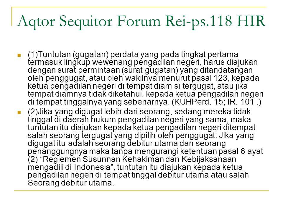 Aqtor Sequitor Forum Rei-ps.118 HIR (1)Tuntutan (gugatan) perdata yang pada tingkat pertama termasuk lingkup wewenang pengadilan negeri, harus diajukan dengan surat permintaan (surat gugatan) yang ditandatangan oleh penggugat, atau oleh wakilnya menurut pasal 123, kepada ketua pengadilan negeri di tempat diam si tergugat, atau jika tempat diamnya tidak diketahui, kepada ketua pengadilan negeri di tempat tinggalnya yang sebenarnya.