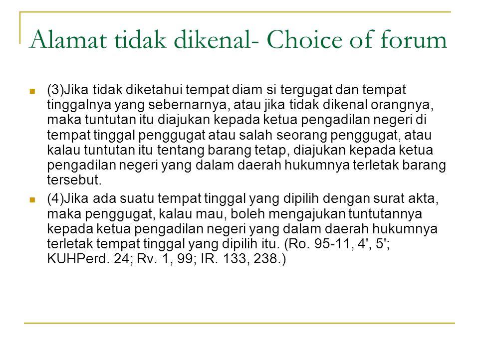 Alamat tidak dikenal- Choice of forum (3)Jika tidak diketahui tempat diam si tergugat dan tempat tinggalnya yang sebernarnya, atau jika tidak dikenal
