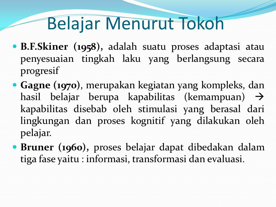 Belajar Menurut Tokoh B.F.Skiner (1958), adalah suatu proses adaptasi atau penyesuaian tingkah laku yang berlangsung secara progresif Gagne (1970), merupakan kegiatan yang kompleks, dan hasil belajar berupa kapabilitas (kemampuan)  kapabilitas disebab oleh stimulasi yang berasal dari lingkungan dan proses kognitif yang dilakukan oleh pelajar.