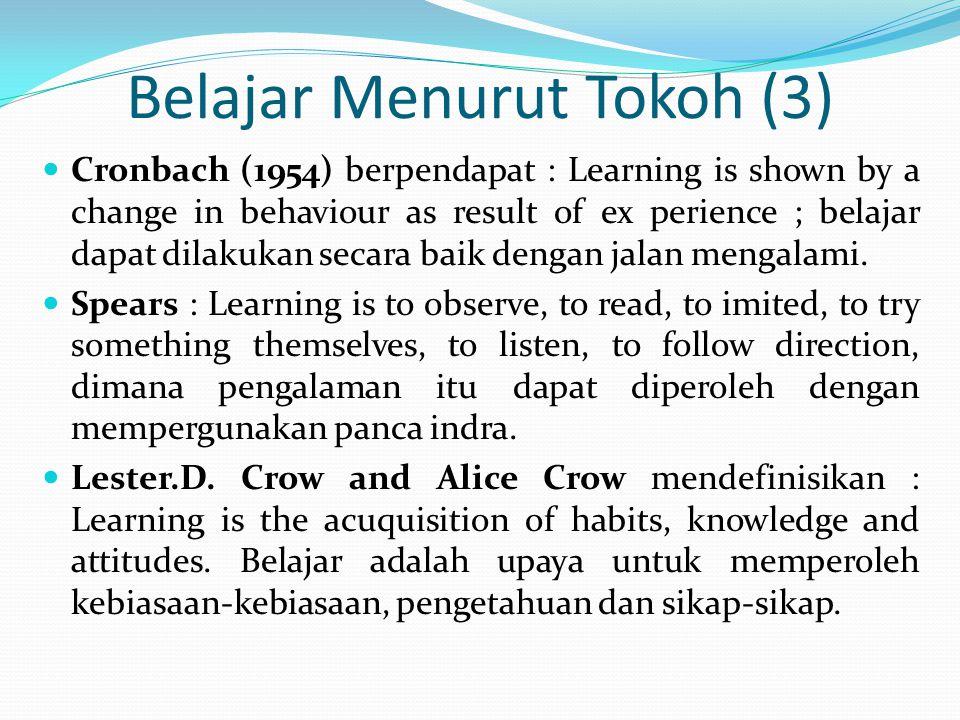 Belajar Menurut Tokoh (3) Cronbach (1954) berpendapat : Learning is shown by a change in behaviour as result of ex perience ; belajar dapat dilakukan secara baik dengan jalan mengalami.