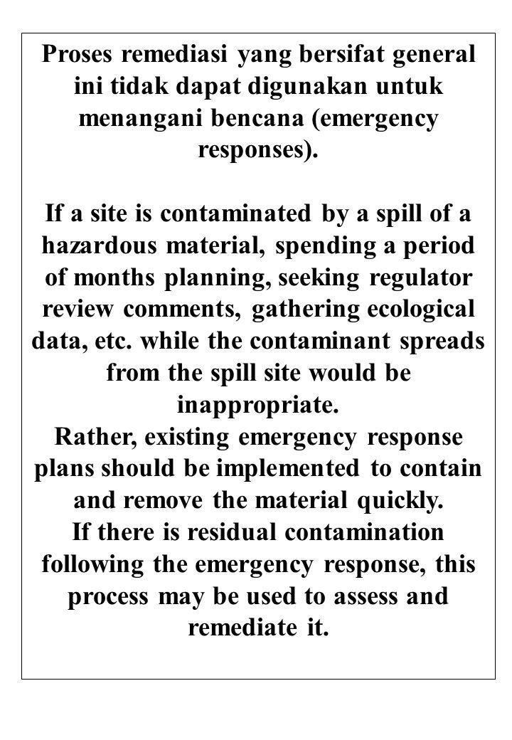 Proses remediasi yang bersifat general ini tidak dapat digunakan untuk menangani bencana (emergency responses). If a site is contaminated by a spill o