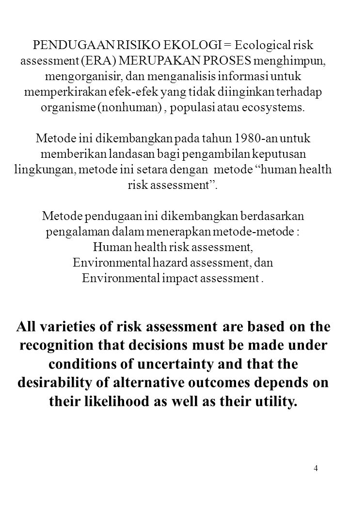 4 PENDUGAAN RISIKO EKOLOGI = Ecological risk assessment (ERA) MERUPAKAN PROSES menghimpun, mengorganisir, dan menganalisis informasi untuk memperkirak