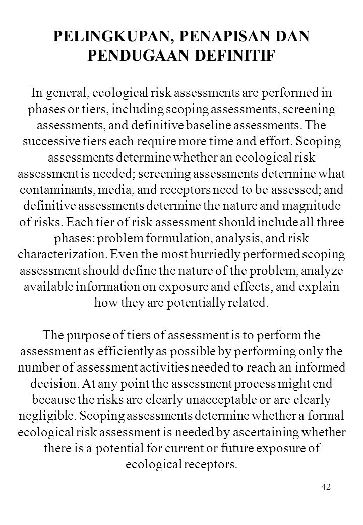 42 PELINGKUPAN, PENAPISAN DAN PENDUGAAN DEFINITIF In general, ecological risk assessments are performed in phases or tiers, including scoping assessme