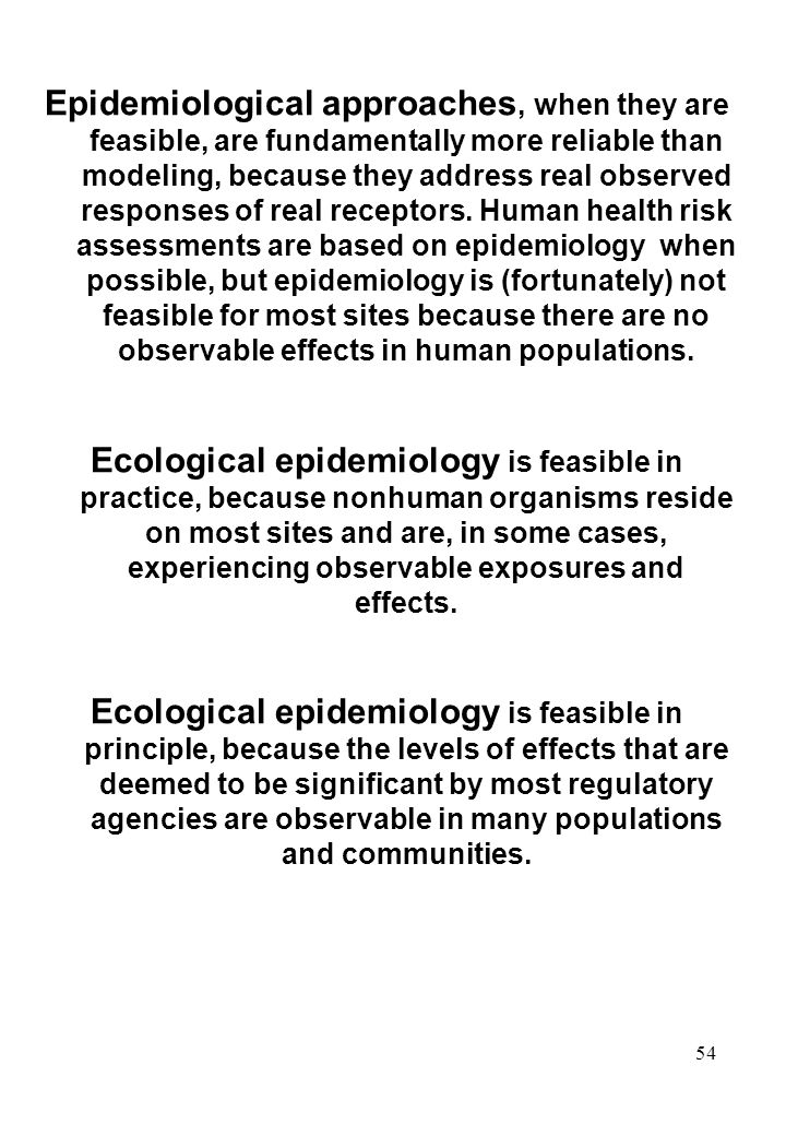 54 Epidemiological approaches, when they are feasible, are fundamentally more reliable than modeling, because they address real observed responses of