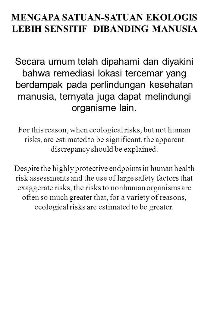 MENGAPA SATUAN-SATUAN EKOLOGIS LEBIH SENSITIF DIBANDING MANUSIA Secara umum telah dipahami dan diyakini bahwa remediasi lokasi tercemar yang berdampak