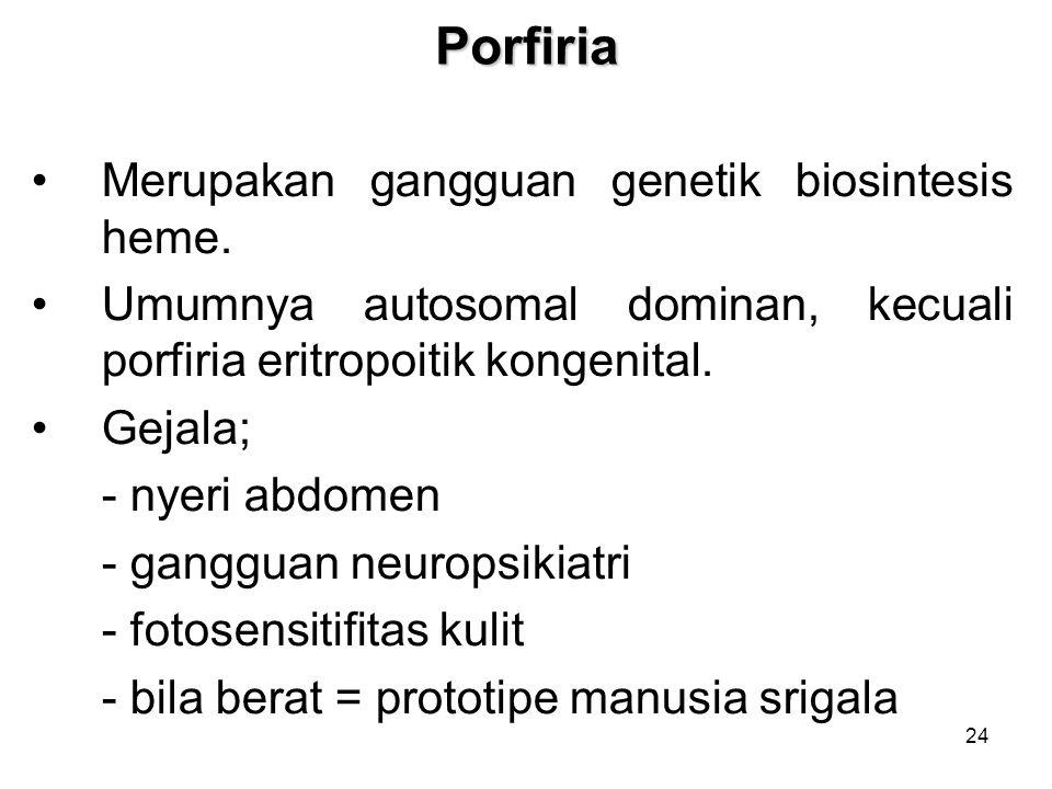 24Porfiria Merupakan gangguan genetik biosintesis heme. Umumnya autosomal dominan, kecuali porfiria eritropoitik kongenital. Gejala; - nyeri abdomen -