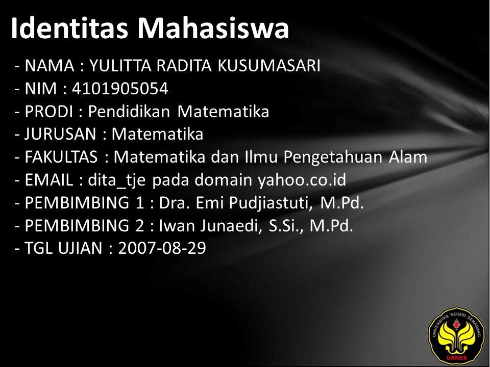 Identitas Mahasiswa - NAMA : YULITTA RADITA KUSUMASARI - NIM : 4101905054 - PRODI : Pendidikan Matematika - JURUSAN : Matematika - FAKULTAS : Matematika dan Ilmu Pengetahuan Alam - EMAIL : dita_tje pada domain yahoo.co.id - PEMBIMBING 1 : Dra.