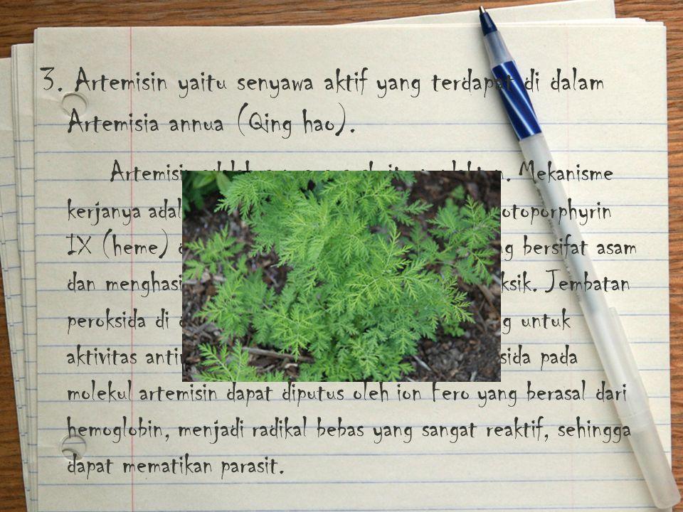 3. Artemisin yaitu senyawa aktif yang terdapat di dalam Artemisia annua (Qing hao). Artemisin adalah senyawa seskuiterpenlakton. Mekanisme kerjanya ad