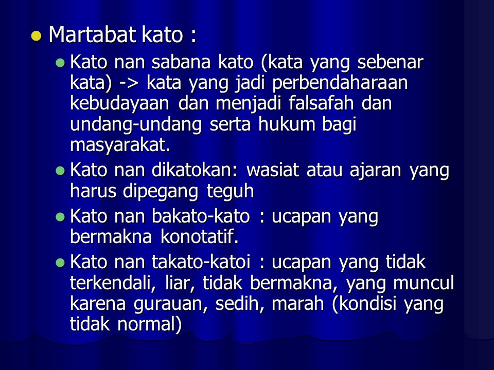 Martabat kato : Martabat kato : Kato nan sabana kato (kata yang sebenar kata) -> kata yang jadi perbendaharaan kebudayaan dan menjadi falsafah dan undang-undang serta hukum bagi masyarakat.