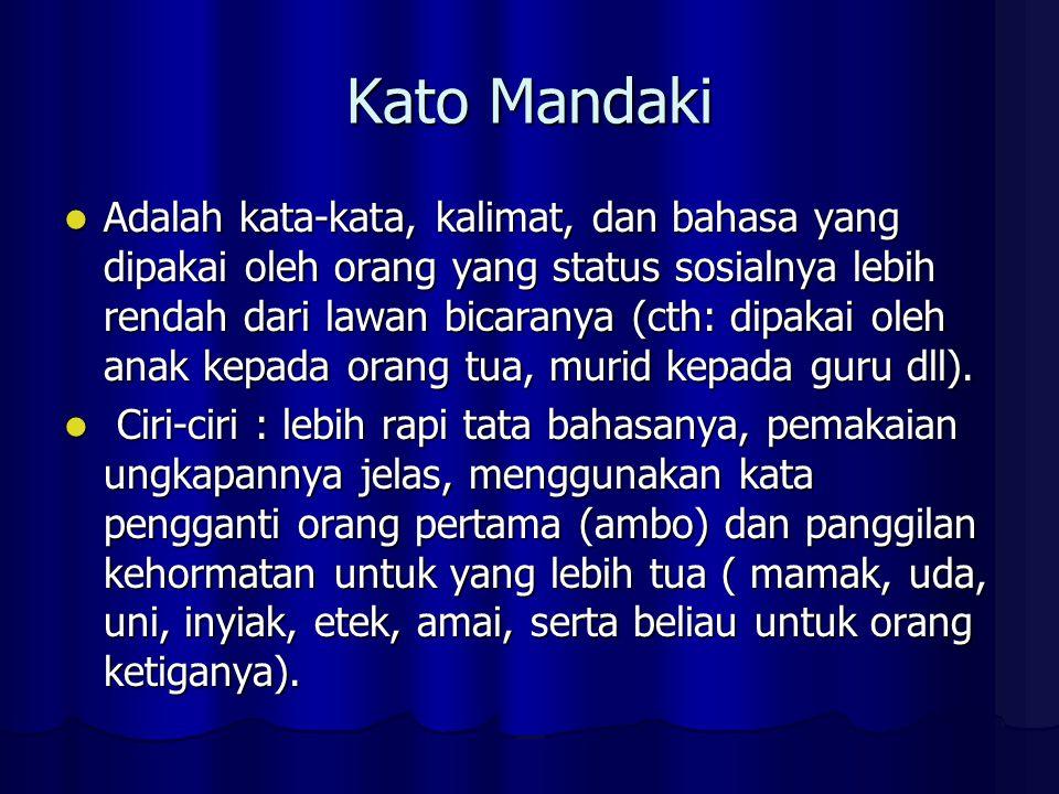 Kato Mandaki Adalah kata-kata, kalimat, dan bahasa yang dipakai oleh orang yang status sosialnya lebih rendah dari lawan bicaranya (cth: dipakai oleh anak kepada orang tua, murid kepada guru dll).