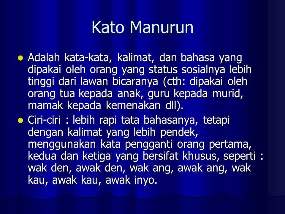 Kato Manurun Adalah kata-kata, kalimat, dan bahasa yang dipakai oleh orang yang status sosialnya lebih tinggi dari lawan bicaranya (cth: dipakai oleh orang tua kepada anak, guru kepada murid, mamak kepada kemenakan dll).
