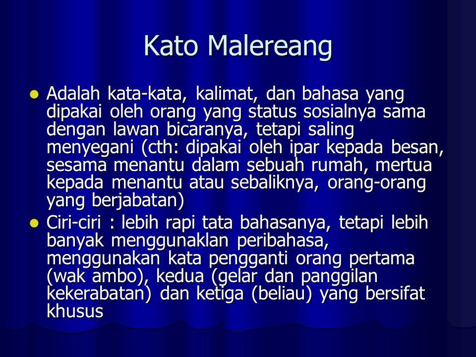 Kato Malereang Adalah kata-kata, kalimat, dan bahasa yang dipakai oleh orang yang status sosialnya sama dengan lawan bicaranya, tetapi saling menyegani (cth: dipakai oleh ipar kepada besan, sesama menantu dalam sebuah rumah, mertua kepada menantu atau sebaliknya, orang-orang yang berjabatan) Adalah kata-kata, kalimat, dan bahasa yang dipakai oleh orang yang status sosialnya sama dengan lawan bicaranya, tetapi saling menyegani (cth: dipakai oleh ipar kepada besan, sesama menantu dalam sebuah rumah, mertua kepada menantu atau sebaliknya, orang-orang yang berjabatan) Ciri-ciri : lebih rapi tata bahasanya, tetapi lebih banyak menggunaklan peribahasa, menggunakan kata pengganti orang pertama (wak ambo), kedua (gelar dan panggilan kekerabatan) dan ketiga (beliau) yang bersifat khusus Ciri-ciri : lebih rapi tata bahasanya, tetapi lebih banyak menggunaklan peribahasa, menggunakan kata pengganti orang pertama (wak ambo), kedua (gelar dan panggilan kekerabatan) dan ketiga (beliau) yang bersifat khusus