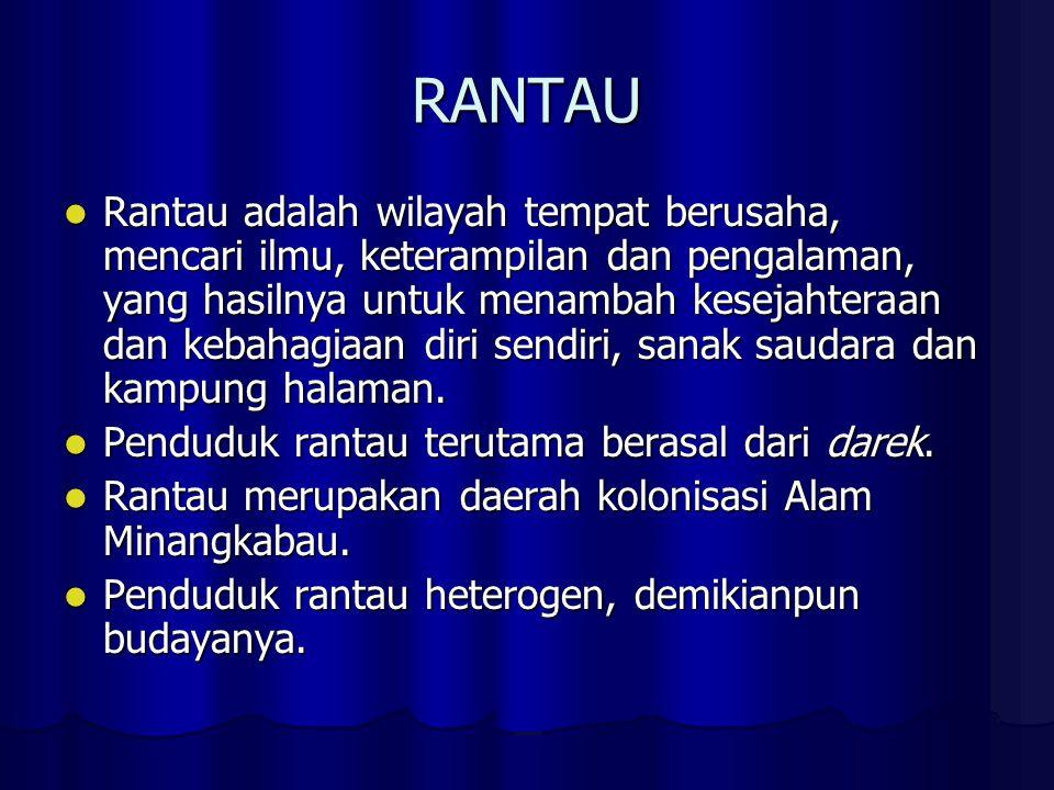 RANTAU Rantau adalah wilayah tempat berusaha, mencari ilmu, keterampilan dan pengalaman, yang hasilnya untuk menambah kesejahteraan dan kebahagiaan diri sendiri, sanak saudara dan kampung halaman.
