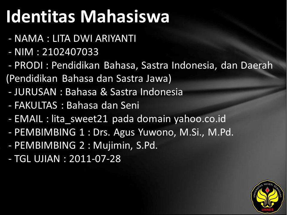 Identitas Mahasiswa - NAMA : LITA DWI ARIYANTI - NIM : 2102407033 - PRODI : Pendidikan Bahasa, Sastra Indonesia, dan Daerah (Pendidikan Bahasa dan Sastra Jawa) - JURUSAN : Bahasa & Sastra Indonesia - FAKULTAS : Bahasa dan Seni - EMAIL : lita_sweet21 pada domain yahoo.co.id - PEMBIMBING 1 : Drs.