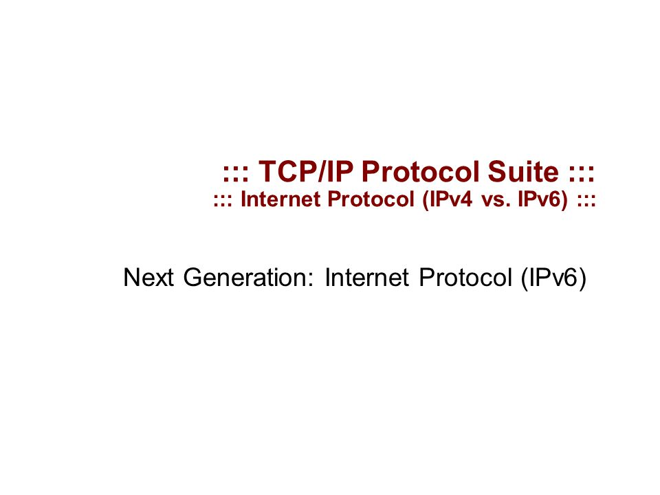 ::: TCP/IP Protocol Suite ::: ::: Internet Protocol (IPv4 vs. IPv6) ::: Next Generation: Internet Protocol (IPv6)‏