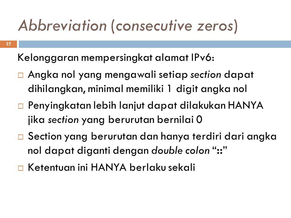 Abbreviation (consecutive zeros)  15 Kelonggaran mempersingkat alamat IPv6:  Angka nol yang mengawali setiap section dapat dihilangkan, minimal memi