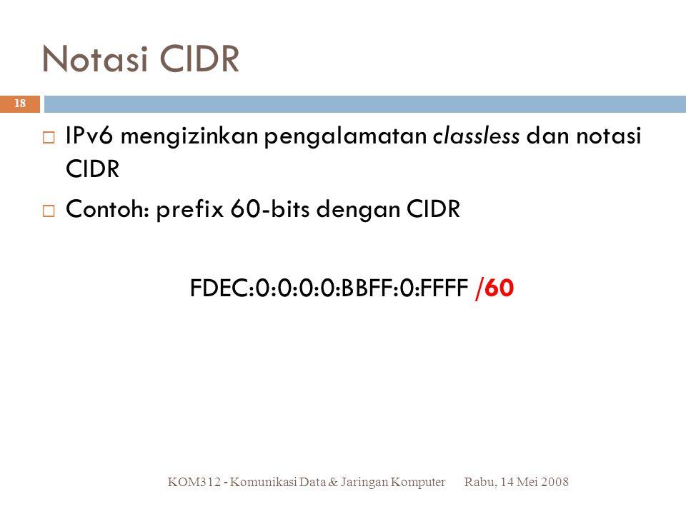 Notasi CIDR Rabu, 14 Mei 2008KOM312 - Komunikasi Data & Jaringan Komputer 18  IPv6 mengizinkan pengalamatan classless dan notasi CIDR  Contoh: prefi