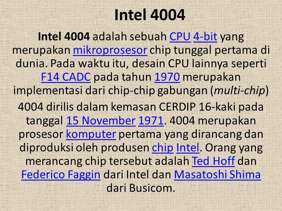 Intel 4004 Intel 4004 adalah sebuah CPU 4-bit yang merupakan mikroprosesor chip tunggal pertama di dunia. Pada waktu itu, desain CPU lainnya seperti F