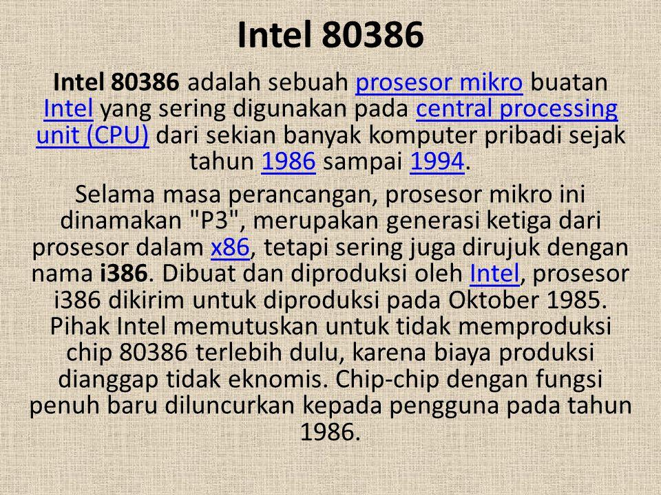 Intel 80386 Intel 80386 adalah sebuah prosesor mikro buatan Intel yang sering digunakan pada central processing unit (CPU) dari sekian banyak komputer