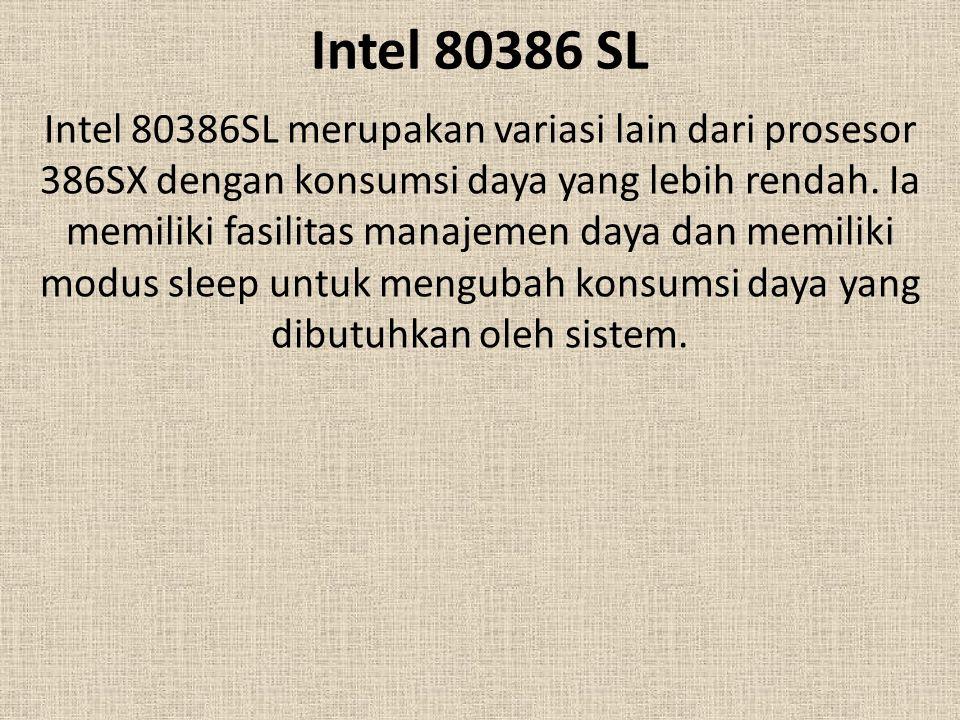 Intel 80386 SL Intel 80386SL merupakan variasi lain dari prosesor 386SX dengan konsumsi daya yang lebih rendah. Ia memiliki fasilitas manajemen daya d