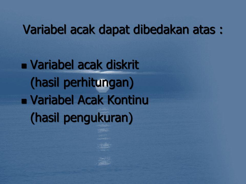Variabel acak dapat dibedakan atas : Variabel acak diskrit Variabel acak diskrit (hasil perhitungan) Variabel Acak Kontinu Variabel Acak Kontinu (hasil pengukuran)