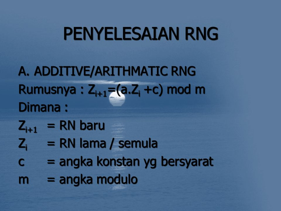 PENYELESAIAN RNG A.ADDITIVE/ARITHMATIC RNG Rumusnya : Z i+1 =(a.Z i +c) mod m Dimana : Z i+1 = RN baru Z i = RN lama / semula c= angka konstan yg bers