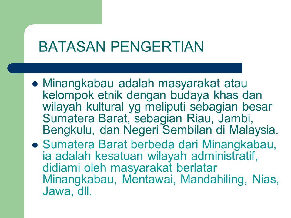 BATASAN PENGERTIAN Minangkabau adalah masyarakat atau kelompok etnik dengan budaya khas dan wilayah kultural yg meliputi sebagian besar Sumatera Barat, sebagian Riau, Jambi, Bengkulu, dan Negeri Sembilan di Malaysia.
