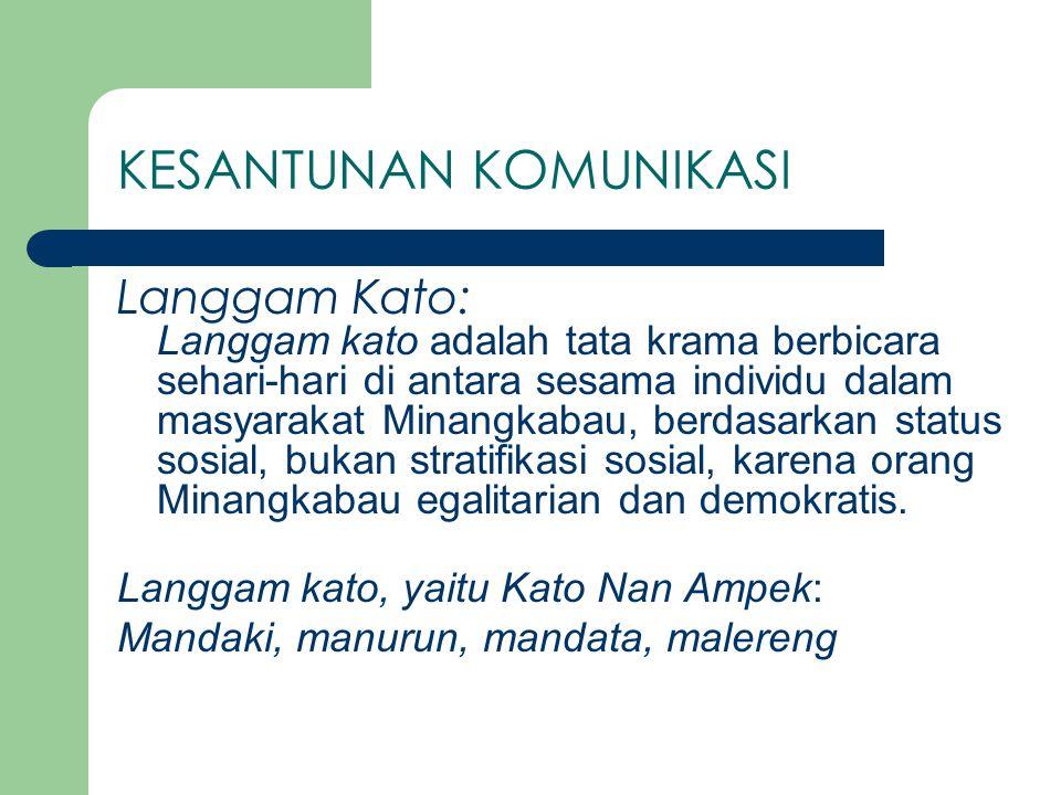 KESANTUNAN KOMUNIKASI Langgam Kato: Langgam kato adalah tata krama berbicara sehari-hari di antara sesama individu dalam masyarakat Minangkabau, berdasarkan status sosial, bukan stratifikasi sosial, karena orang Minangkabau egalitarian dan demokratis.