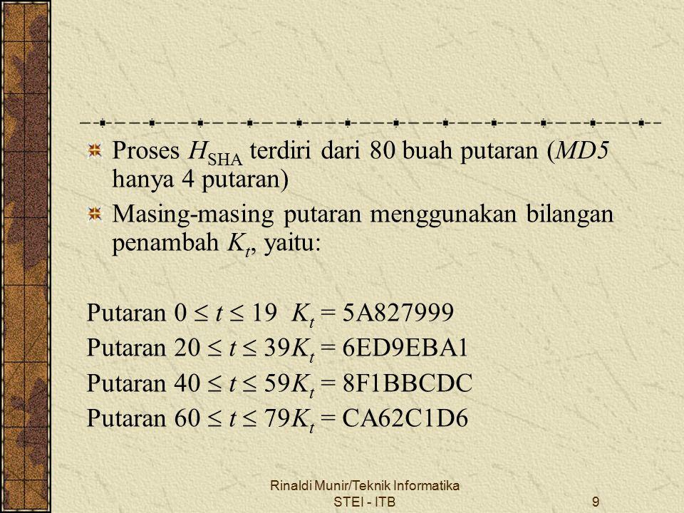 Rinaldi Munir/Teknik Informatika STEI - ITB9 Proses H SHA terdiri dari 80 buah putaran (MD5 hanya 4 putaran) Masing-masing putaran menggunakan bilangan penambah K t, yaitu: Putaran 0  t  19K t = 5A827999 Putaran 20  t  39K t = 6ED9EBA1 Putaran 40  t  59K t = 8F1BBCDC Putaran 60  t  79K t = CA62C1D6