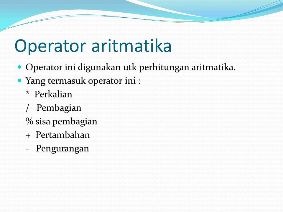 Operator aritmatika Operator ini digunakan utk perhitungan aritmatika. Yang termasuk operator ini : * Perkalian / Pembagian % sisa pembagian + Pertamb