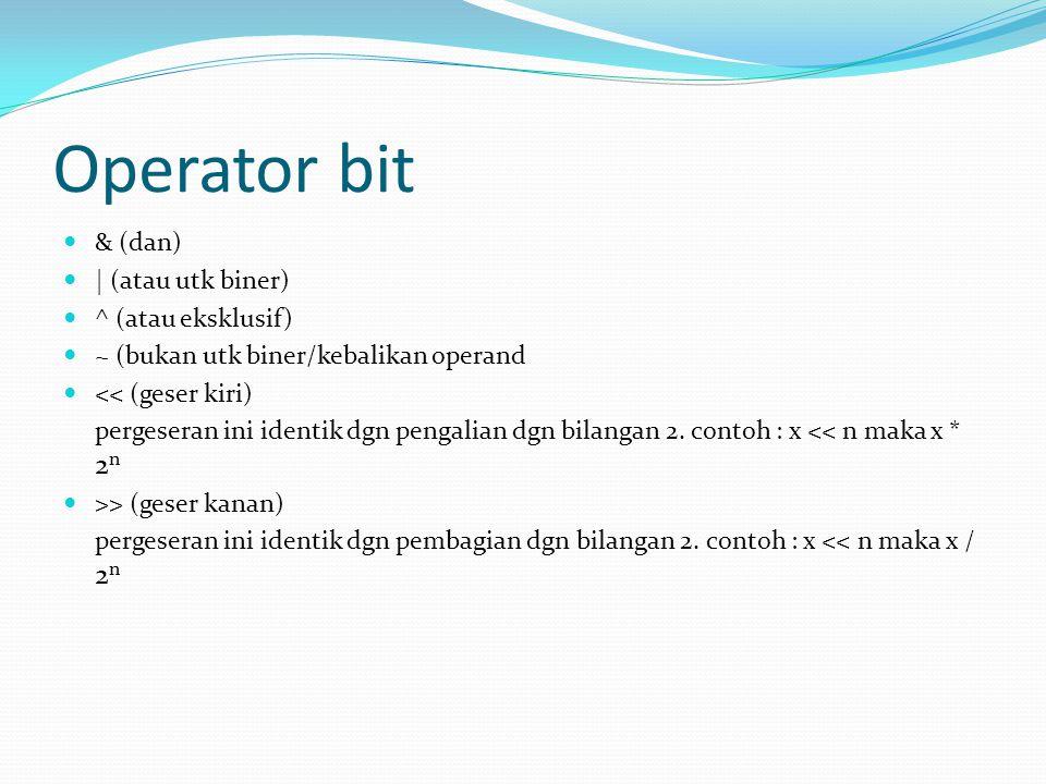 Operator bit & (dan) | (atau utk biner) ^ (atau eksklusif) ~ (bukan utk biner/kebalikan operand << (geser kiri) pergeseran ini identik dgn pengalian d