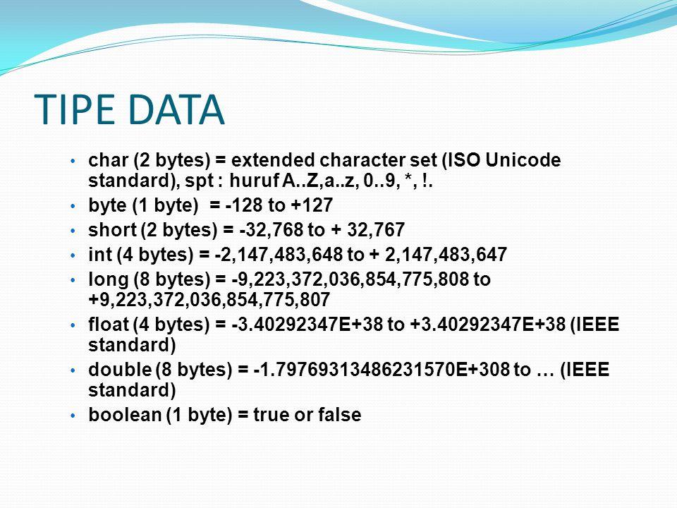 TIPE DATA char (2 bytes) = extended character set (ISO Unicode standard), spt : huruf A..Z,a..z, 0..9, *, !. byte (1 byte) = -128 to +127 short (2 byt