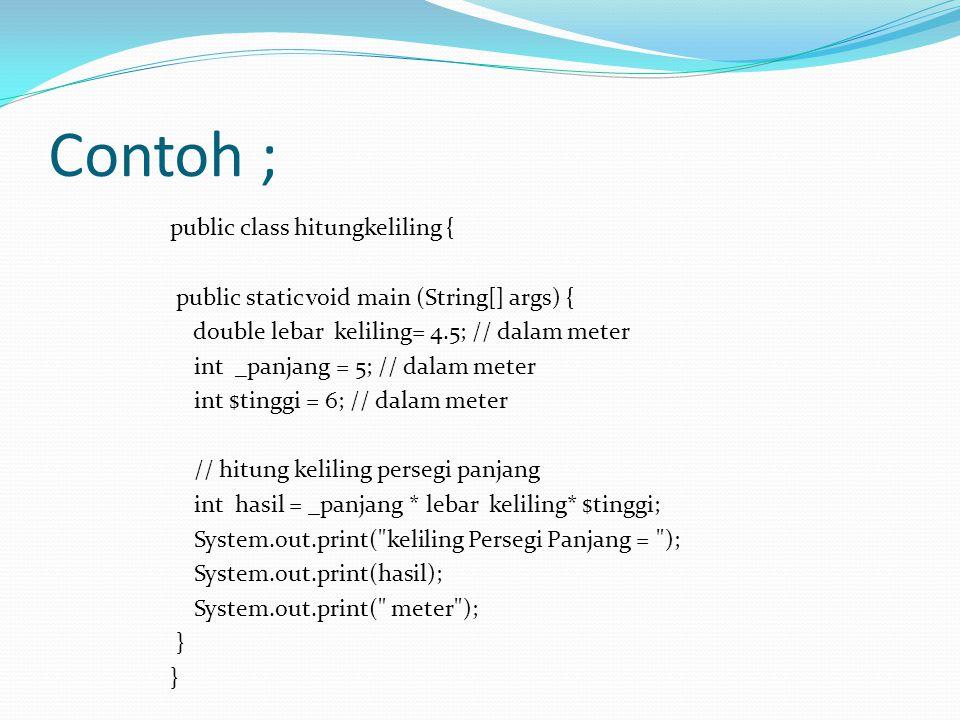 Contoh ; public class hitungkeliling { public static void main (String[] args) { double lebar keliling= 4.5; // dalam meter int _panjang = 5; // dalam