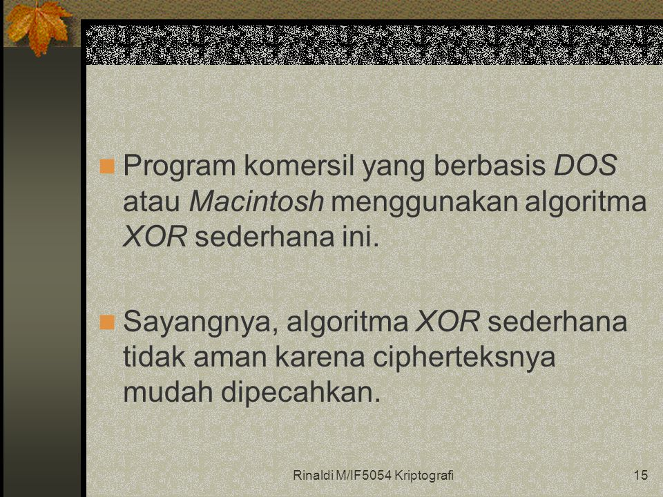 Rinaldi M/IF5054 Kriptografi15 Program komersil yang berbasis DOS atau Macintosh menggunakan algoritma XOR sederhana ini.