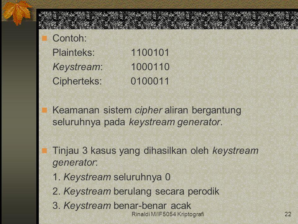 Rinaldi M/IF5054 Kriptografi22 Contoh: Plainteks: 1100101 Keystream:1000110 Cipherteks:0100011 Keamanan sistem cipher aliran bergantung seluruhnya pada keystream generator.