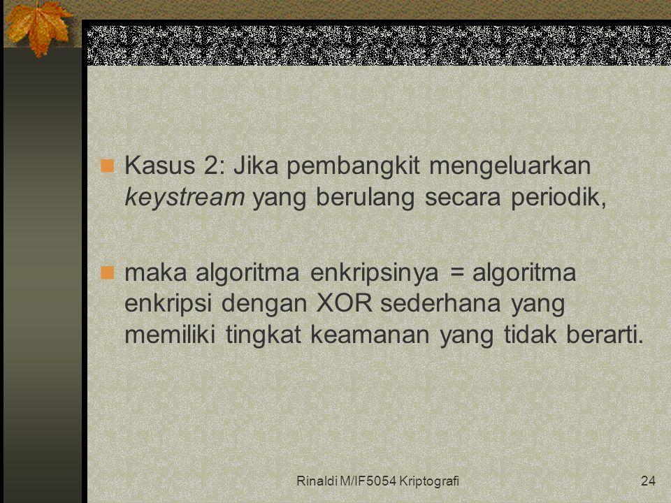 Rinaldi M/IF5054 Kriptografi24 Kasus 2: Jika pembangkit mengeluarkan keystream yang berulang secara periodik, maka algoritma enkripsinya = algoritma e