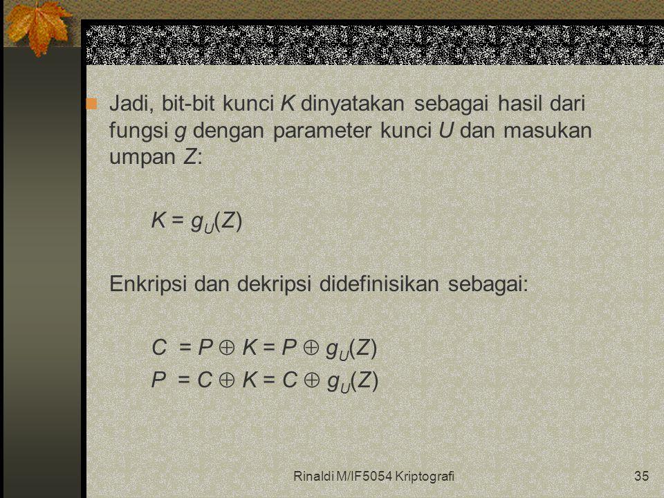 Rinaldi M/IF5054 Kriptografi35 Jadi, bit-bit kunci K dinyatakan sebagai hasil dari fungsi g dengan parameter kunci U dan masukan umpan Z: K = g U (Z) Enkripsi dan dekripsi didefinisikan sebagai: C = P  K = P  g U (Z) P = C  K = C  g U (Z)