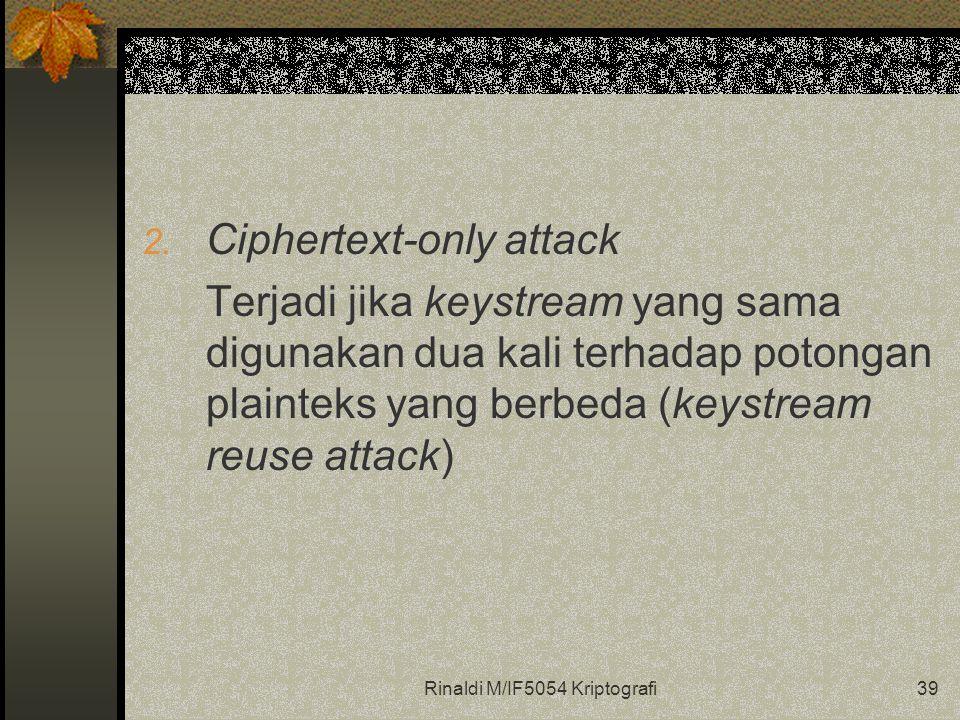 Rinaldi M/IF5054 Kriptografi39 2. Ciphertext-only attack Terjadi jika keystream yang sama digunakan dua kali terhadap potongan plainteks yang berbeda